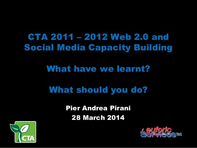 CTA 2011 – 2012 Web 2.0 and Social Media Capacity Building What have we learnt? What should you do? Pier Andrea Pirani 28 ...