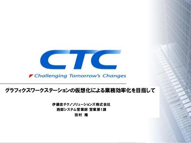 グラフィック仮想化セミナ - 伊藤忠テクノソリューションズ株式会社様