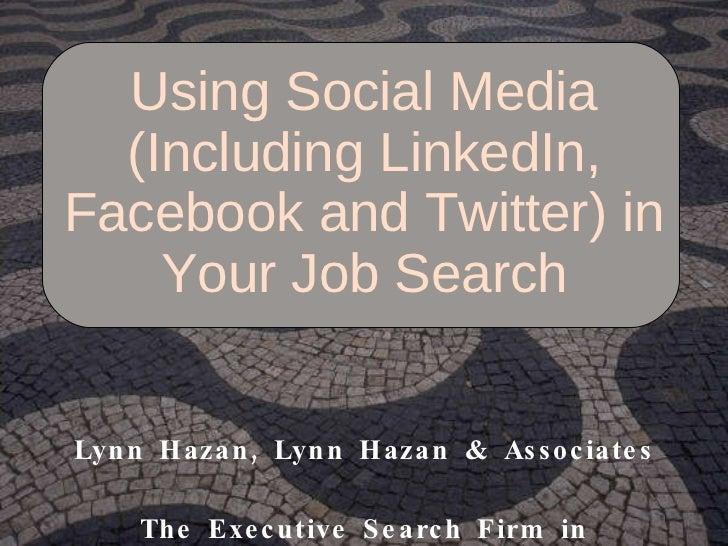 Using Social Media (Including LinkedIn, Facebook and Twitter) in Your Job Search Lynn Hazan, Lynn Hazan & Associates The E...