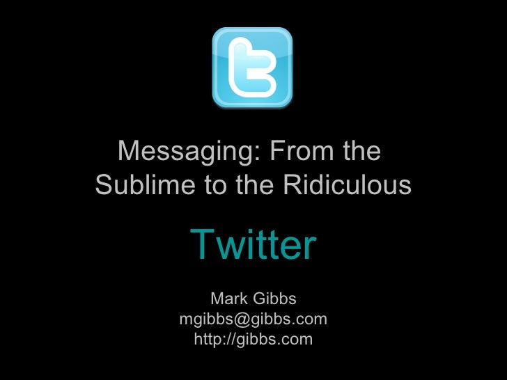 Mark Gibbs [email_address] http://gibbs.com Messaging: From the  Sublime to the Ridiculous Twitter