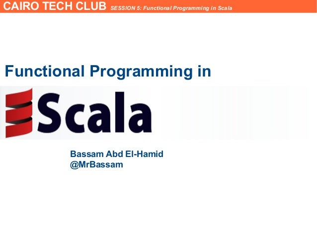 CAIRO TECH CLUB SESSION 5: Functional Programming in ScalaFunctional Programming inBassam Abd El-Hamid@MrBassam