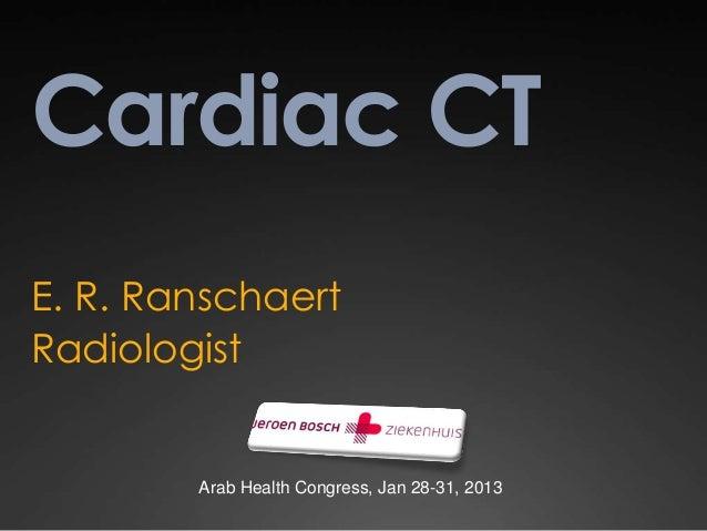 Cardiac CTE. R. RanschaertRadiologist        Arab Health Congress, Jan 28-31, 2013