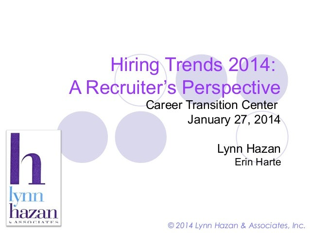Hiring Trends 2014: A Recruiter's Perspective Career Transition Center January 27, 2014 Lynn Hazan Erin Harte  © 2014 Lynn...