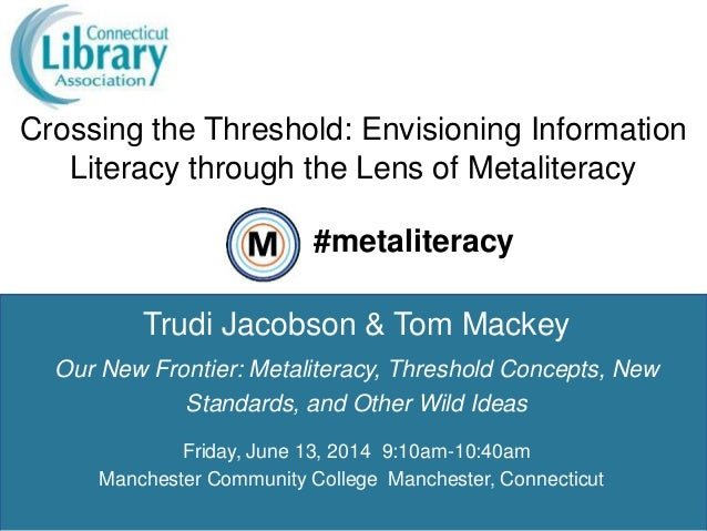 Crossing the Threshold: Envisioning Information Literacy through the Lens of Metaliteracy 1 Trudi Jacobson & Tom Mackey #m...