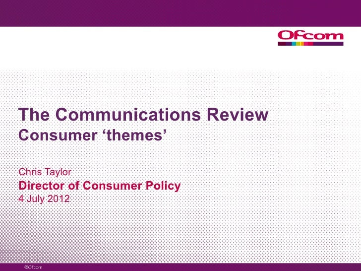 The Communications ReviewConsumer 'themes'Chris TaylorDirector of Consumer Policy4 July 2012