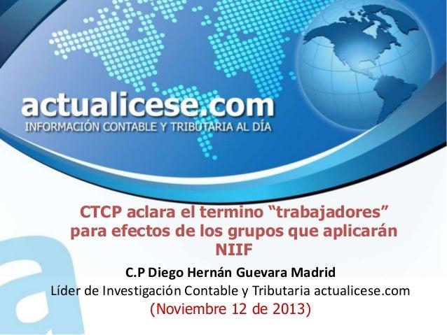 """CTCP aclara el termino """"trabajadores"""" para efectos de los grupos que aplicarán NIIF C.P Diego Hernán Guevara Madrid Líder ..."""