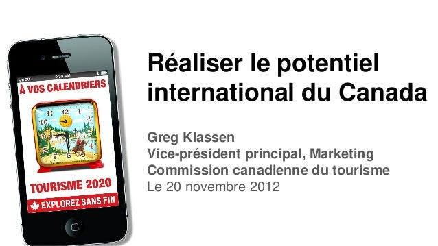 Réaliser le potentielinternational du CanadaGreg KlassenVice-président principal, MarketingCommission canadienne du touris...
