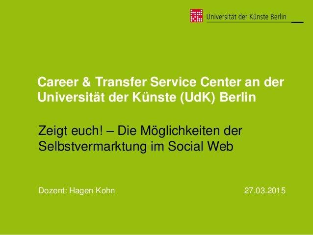 Career & Transfer Service Center an der Universität der Künste (UdK) Berlin Zeigt euch! – Die Möglichkeiten der Selbstverm...