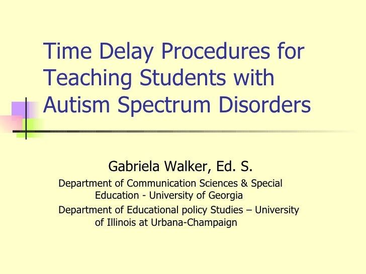 Time Delay Procedures for Teaching Students with Autism Spectrum Disorders Gabriela Walker, Ed. S.  Department of Communic...