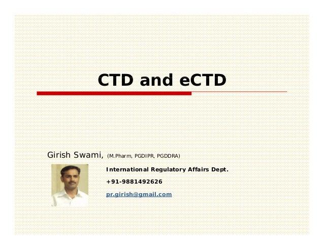 CTD and eCTDGirish Swami,   (M.Pharm, PGDIPR, PGDDRA)                International Regulatory Affairs Dept.               ...