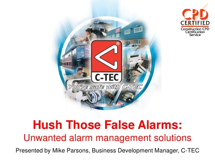 Hush Those False Alarms:  Unwanted alarm management solutionsPresented by Mike Parsons, Business Development Manager, C-TEC