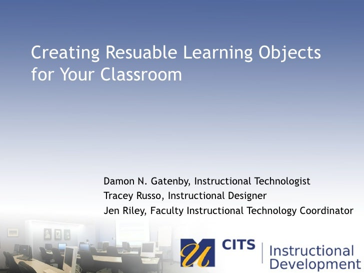 Creating Resuable Learning Objects for Your Classroom Damon N. Gatenby, Instructional Technologist Tracey Russo, Instructi...