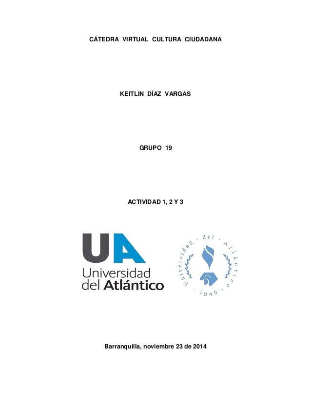 CÁTEDRA VIRTUAL CULTURA CIUDADANA  KEITLIN DÍAZ VARGAS  GRUPO 19  ACTIVIDAD 1, 2 Y 3  Barranquilla, noviembre 23 de 2014