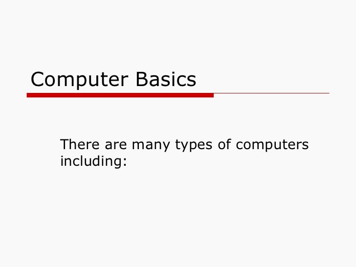 Computer Basics There are many types of computers including: