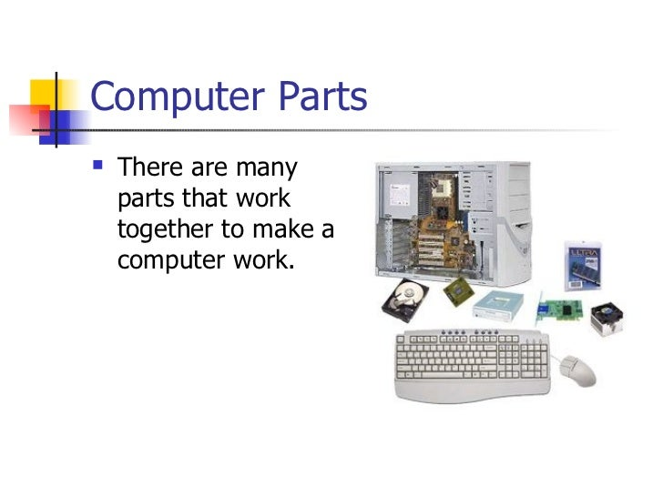 Computer Parts <ul><li>There are many parts that work together to make a computer work. </li></ul>