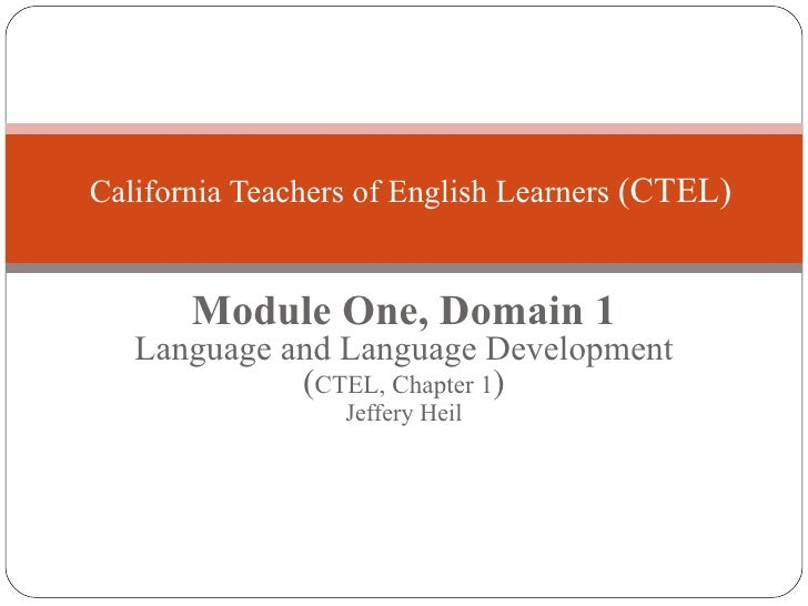 Module One, Domain 1 Language and Language Development ( CTEL, Chapter 1 ) Jeffery Heil California Teachers of English Lea...
