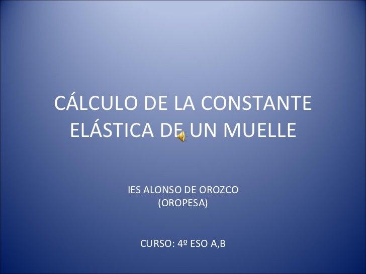 CÁLCULO DE LA CONSTANTE ELÁSTICA DE UN MUELLE IES ALONSO DE OROZCO (OROPESA) CURSO: 4º ESO A,B
