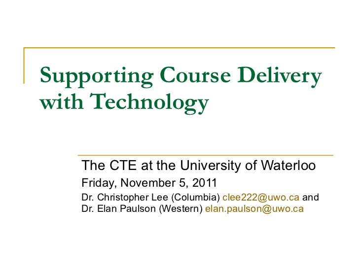 Supporting Course Delivery with Technology The CTE at the University of Waterloo Friday, November 5, 2011 Dr. Christopher ...