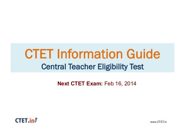 CTET Information Guide Central Teacher Eligibility Test Next CTET Exam: Feb 16, 2014  www.CTET.in