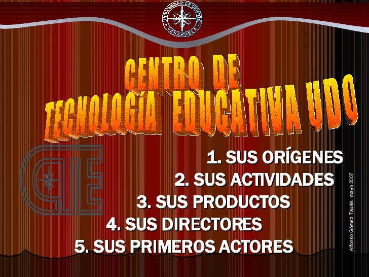 1. SUS ORÍGENES  2. SUS ACTIVIDADES 3. SUS PRODUCTOS 4. SUS DIRECTORES  5. SUS PRIMEROS ACTORES CENTRO  DE TECNOLOGÍA  EDU...