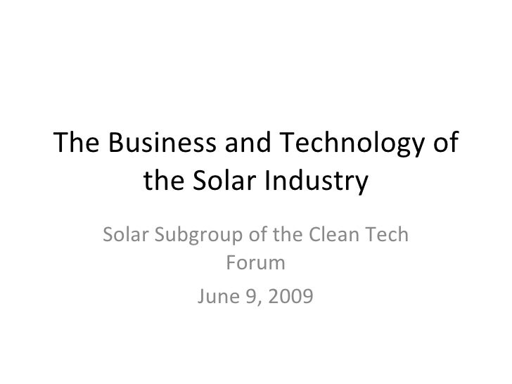 The Business and Technology of the Solar Industry Solar Subgroup of the Clean Tech Forum June 9, 2009