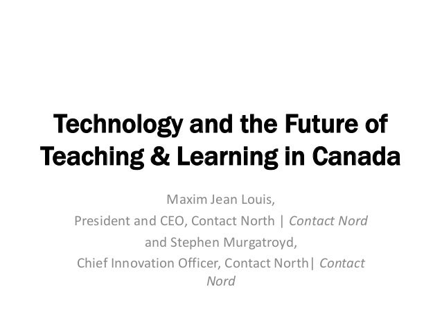 Technology and the Future ofTeaching & Learning in Canada                 Maxim Jean Louis,  President and CEO, Contact No...