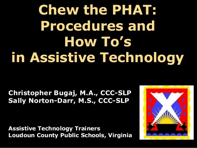 Chew the PHAT: Procedures and How To's in Assistive Technology Christopher Bugaj, M.A., CCC-SLP Sally Norton-Darr, M.S., C...