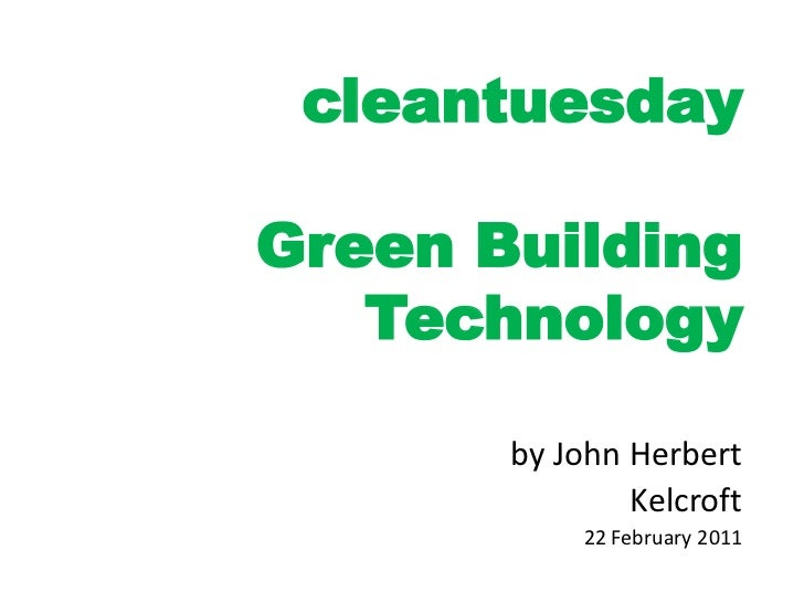cleantuesdayGreen Building   Technology       by John Herbert               Kelcroft            22 February 2011