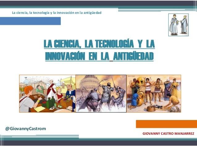 LA CIENCIA, LA TECNOLOGÍA Y LA INNOVACIÓN EN LA ANTIGÜEDAD GIOVANNY CASTRO MANJARREZ La ciencia, la tecnología y la innova...