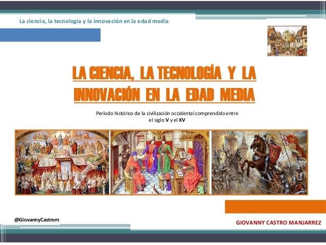La ciencia, la tecnología y la innovación en la edad media  LA CIENCIA, LA TECNOLOGÍA Y LA INNOVACIÓN EN LA EDAD MEDIA Per...