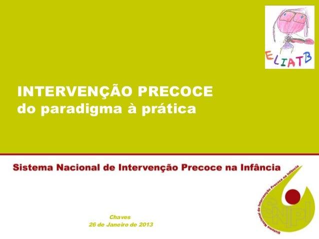 INTERVENÇÃO PRECOCEdo paradigma à prática              Chaves       26 de Janeiro de 2013