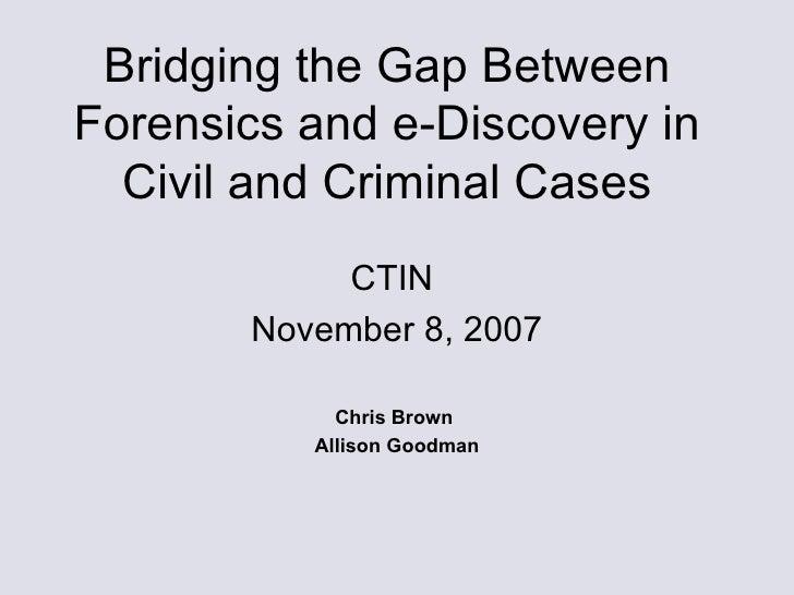 Bridging the Gap Between Forensics and e-Discovery in Civil and Criminal Cases <ul><li>CTIN  </li></ul><ul><li>November 8,...
