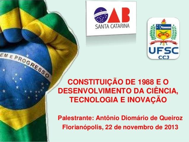 CONSTITUIÇÃO DE 1988 E O DESENVOLVIMENTO DA CIÊNCIA, TECNOLOGIA E INOVAÇÃO Palestrante: Antônio Diomário de Queiroz Floria...