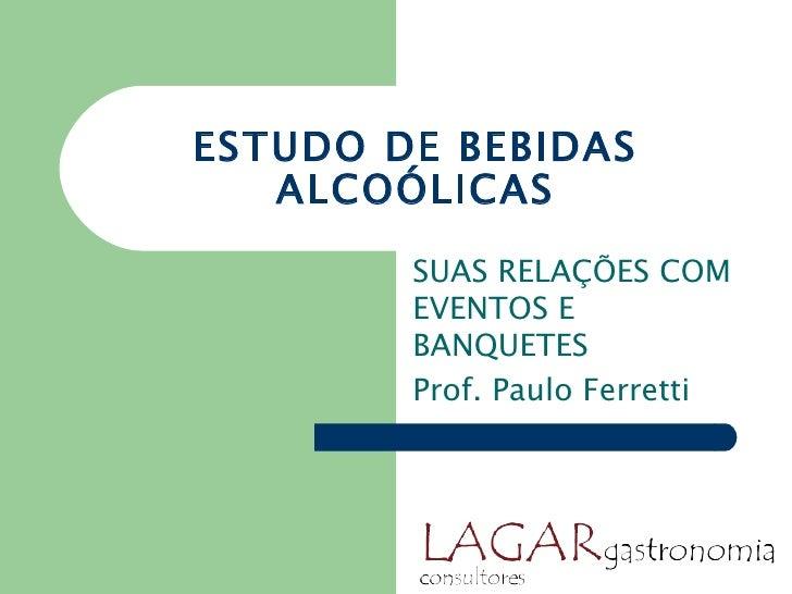ESTUDO DE BEBIDAS   ALCOÓLICAS        SUAS RELAÇÕES COM        EVENTOS E        BANQUETES        Prof. Paulo Ferretti