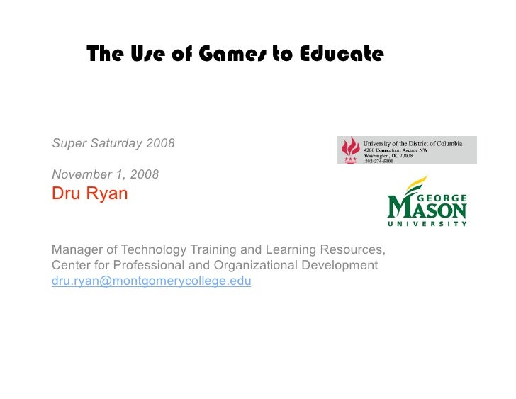 The Use of Games to Educate   Super Saturday 2008  November 1, 2008 Dru Ryan  Manager of Technology Training and Learning ...