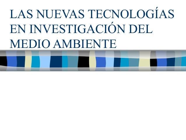 LAS NUEVAS TECNOLOGÍASEN INVESTIGACIÓN DELMEDIO AMBIENTE