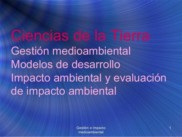 Gestión e Impacto medioambiental 1 Ciencias de la Tierra Gestión medioambiental Modelos de desarrollo Impacto ambiental y ...
