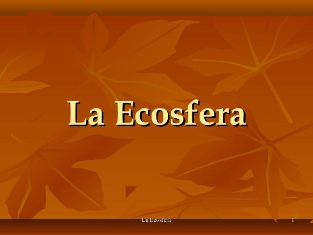 La EcosferaLa Ecosfera 11La EcosferaLa Ecosfera