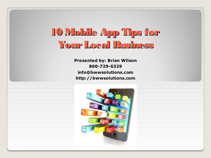 10 Mobile App Tips for Your Local Business    Presented by: Brian Wilson          860-729-6329     info@bwwsolutions.com  ...