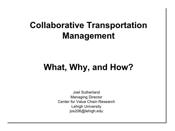Collaborative Transportation Management What, Why, and How? Joel Sutherland Managing Director Center for Value Chain Resea...