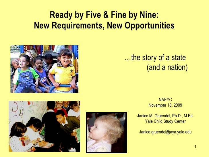 Ready by Five & Fine by Nine:  New Requirements, New Opportunities  NAEYC November 18, 2009 Janice M. Gruendel, Ph.D., M.E...