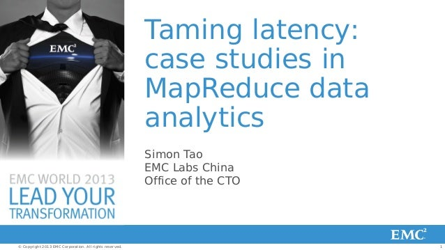 Taming latency: case studies in MapReduce data analytics Simon Tao EMC Labs China Office of the CTO  © Copyright 2013 EMC ...