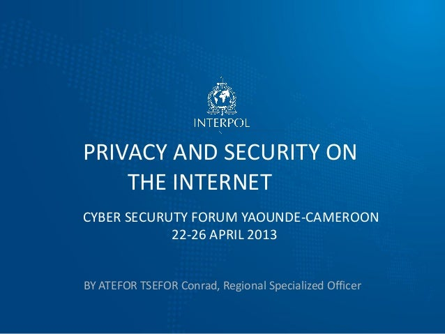 BY ATEFOR TSEFOR Conrad, Regional Specialized Officer PRIVACY AND SECURITY ON THE INTERNET CYBER SECURUTY FORUM YAOUNDE-CA...