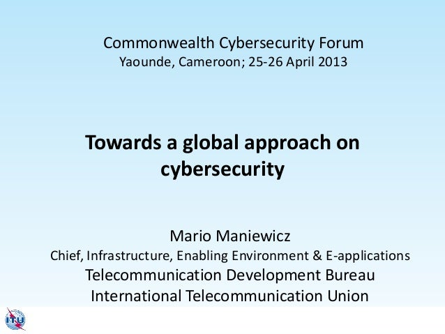 Towards a global approach on cybersecurity Mario Maniewicz Chief, Infrastructure, Enabling Environment & E-applications Te...