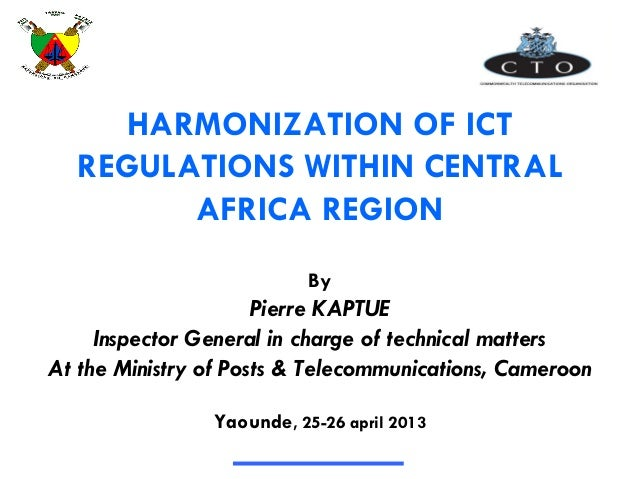 HARMONIZATION OF ICT REGULATIONS WITHIN CENTRAL AFRICA REGION By Pierre KAPTUE Inspector General in charge of technical ma...