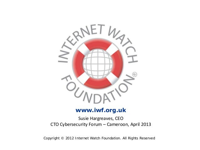 Copyright © 2012 Internet Watch Foundation. All Rights Reserved www.iwf.org.uk Susie Hargreaves, CEO CTO Cybersecurity For...