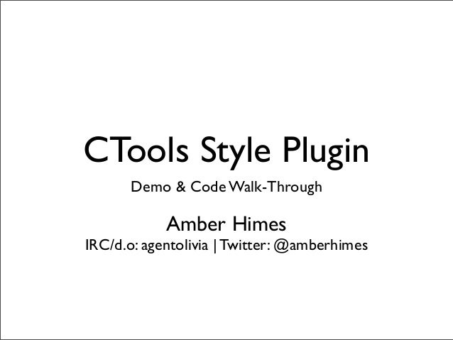 CTools Style Plugin Demo & Code Walk-Through Amber Himes IRC/d.o: agentolivia | Twitter: @amberhimes