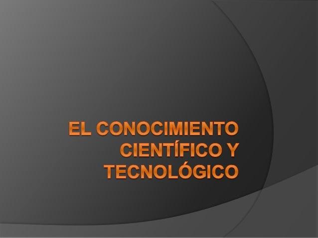 Conceptos  El conocimiento  El conocimiento científico  El conocimiento tecnológico  Diferencia entre conocimiento cie...