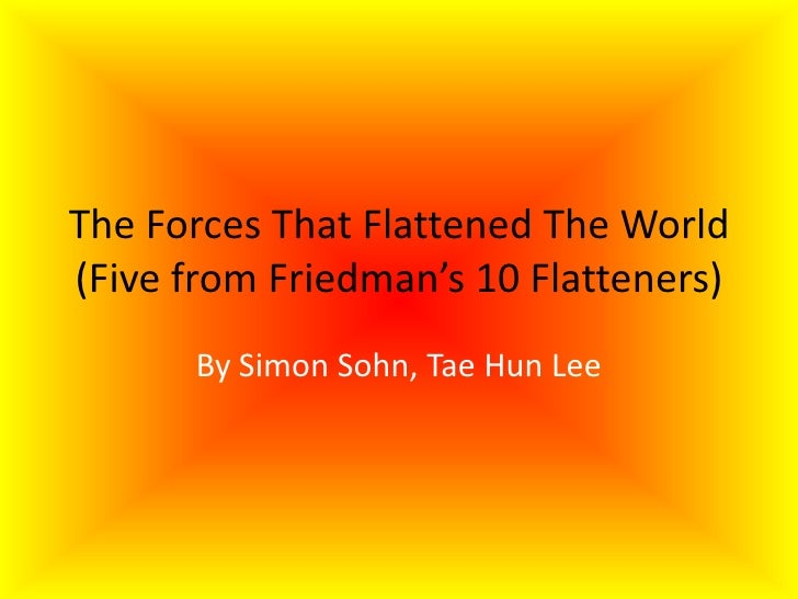 The Forces That Flattened The World(Five from Friedman's 10 Flatteners)<br />By Simon Sohn, Tae Hun Lee<br />