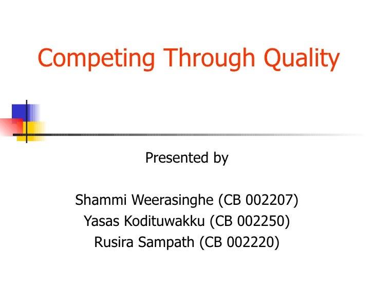 Competing Through Quality  Presented by Shammi Weerasinghe (CB 002207) Yasas Kodituwakku (CB 002250) Rusira Sampath (CB 00...